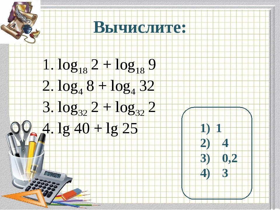 Вычислите: log18 2 + log18 9 log4 8 + log4 32 log32 2 + log32 2 lg 40 + lg 25...