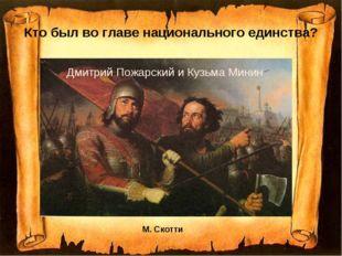 Кто был во главе национального единства? М. Скотти Дмитрий Пожарский и Кузьма