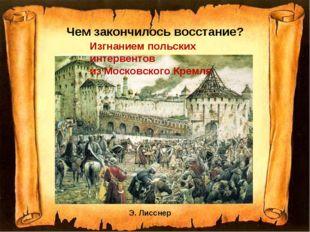 Чем закончилось восстание? Э. Лисснер Изгнанием польских интервентов из Моско