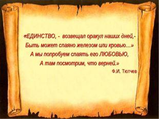 «ЕДИНСТВО, - возвещал оракул наших дней,- Быть может спаяно железом или кровь