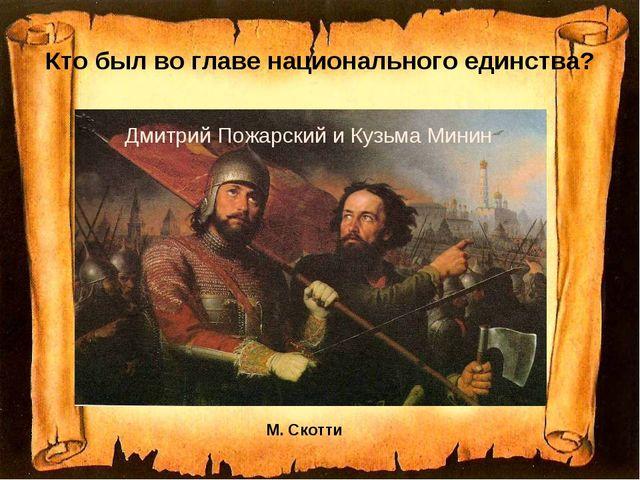 Кто был во главе национального единства? М. Скотти Дмитрий Пожарский и Кузьма...