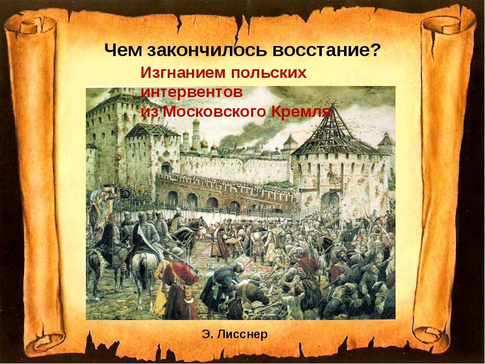 Чем закончилось восстание? Э. Лисснер Изгнанием польских интервентов из Моско...
