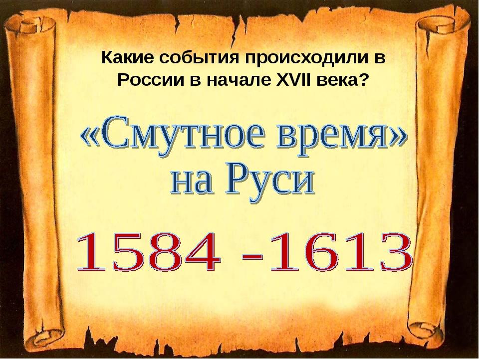 Какие события происходили в России в начале ХVIIвека?