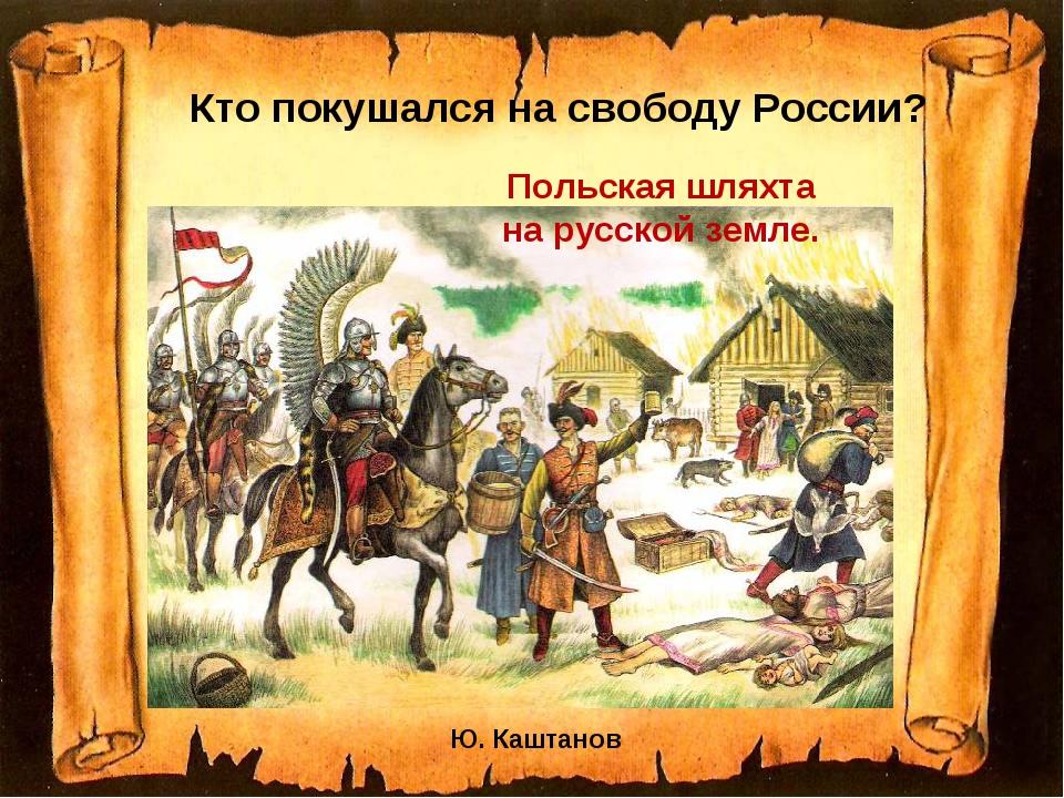 Кто покушался на свободу России? Ю. Каштанов Польская шляхта на русской земле.