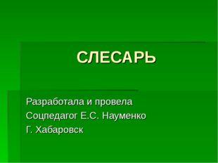 СЛЕСАРЬ Разработала и провела Соцпедагог Е.С. Науменко Г. Хабаровск