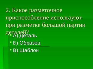 2. Какое разметочное приспособление используют при разметке большой партии де