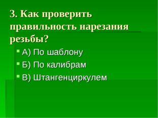 3. Как проверить правильность нарезания резьбы? А) По шаблону Б) По калибрам