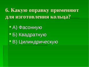 6. Какую оправку применяют для изготовления кольца? А) Фасонную Б) Квадратную