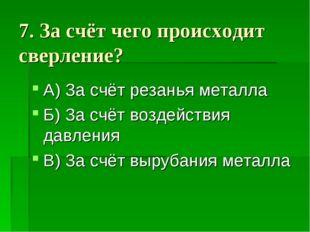 7. За счёт чего происходит сверление? А) За счёт резанья металла Б) За счёт в