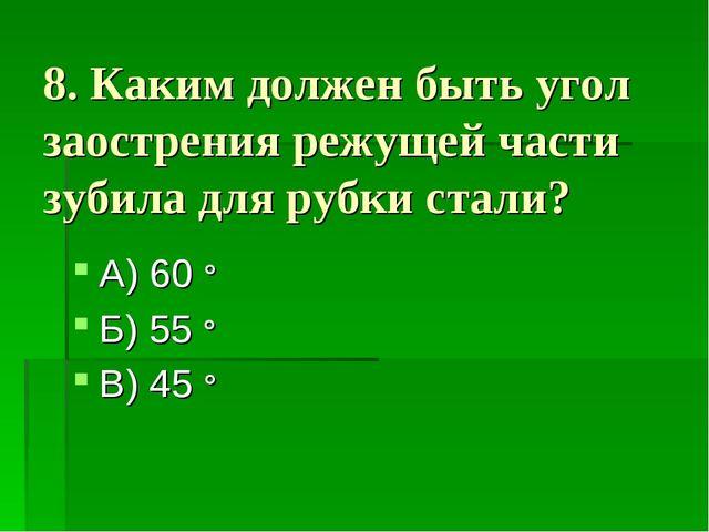 8. Каким должен быть угол заострения режущей части зубила для рубки стали? А)...