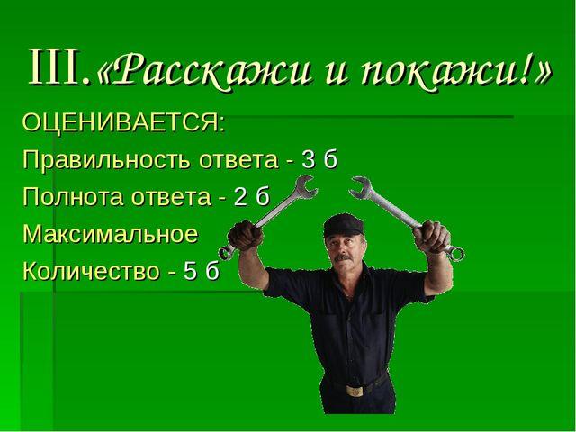 III.«Расскажи и покажи!» ОЦЕНИВАЕТСЯ: Правильность ответа - 3 б Полнота ответ...