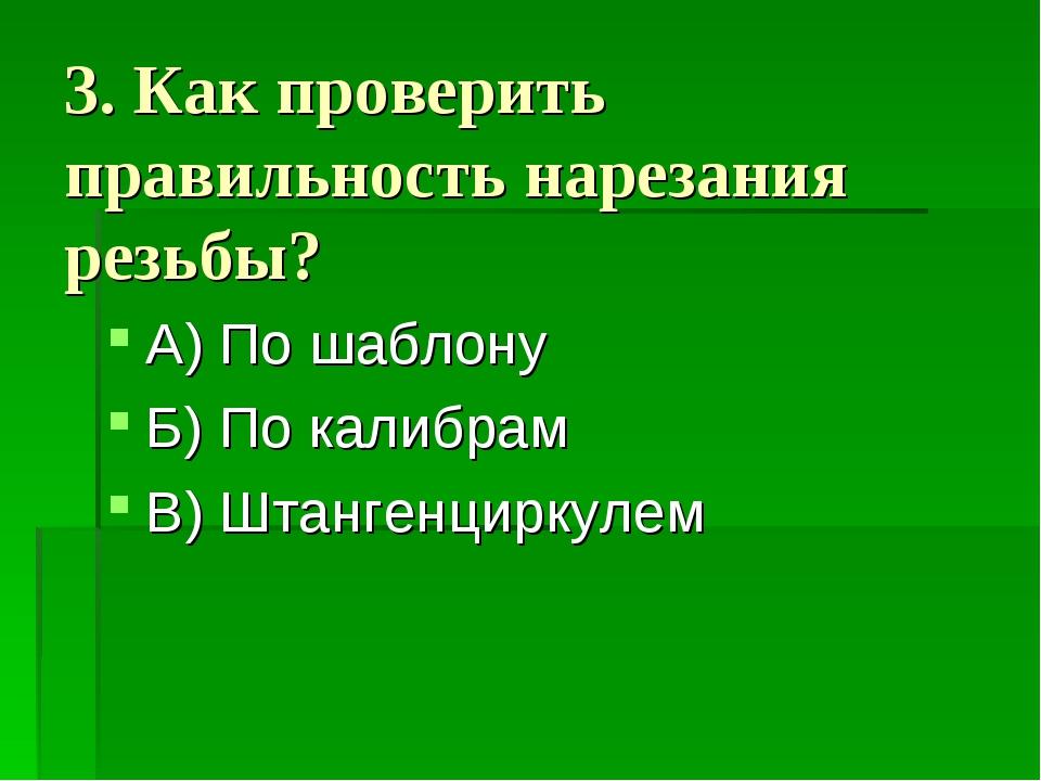 3. Как проверить правильность нарезания резьбы? А) По шаблону Б) По калибрам...
