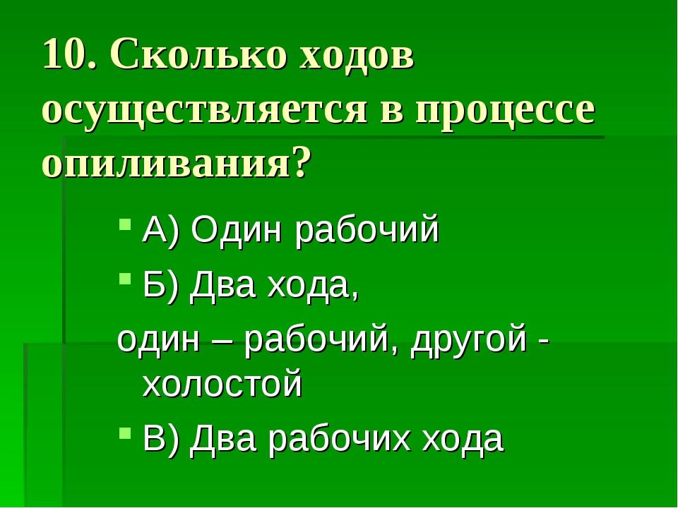 10. Сколько ходов осуществляется в процессе опиливания? А) Один рабочий Б) Дв...
