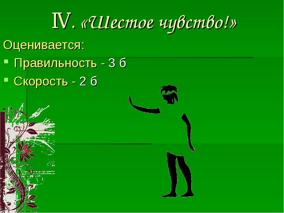 IV. «Шестое чувство!» Оценивается: Правильность - 3 б Скорость - 2 б