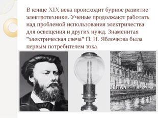 В конце XIX века происходит бурное развитие электротехники. Ученые продолжают