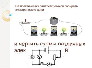 На практических занятиях учимся собирать электрические цепи и чертить схемы р
