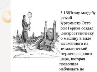 В1663годумагдебургский бургомистрОтто фон Герикесоздал электростатическу