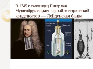 В1745г.голландецПитер ван Мушенбруксоздает первыйэлектрический конденса