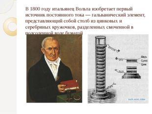 В 1800 году итальянецВольта изобретает первый источник постоянного тока—га