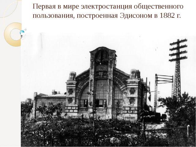 Первая в мире электростанция общественного пользования, построенная Эдисоном...