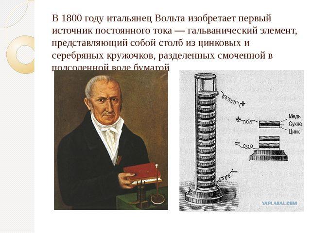 В 1800 году итальянецВольта изобретает первый источник постоянного тока—га...