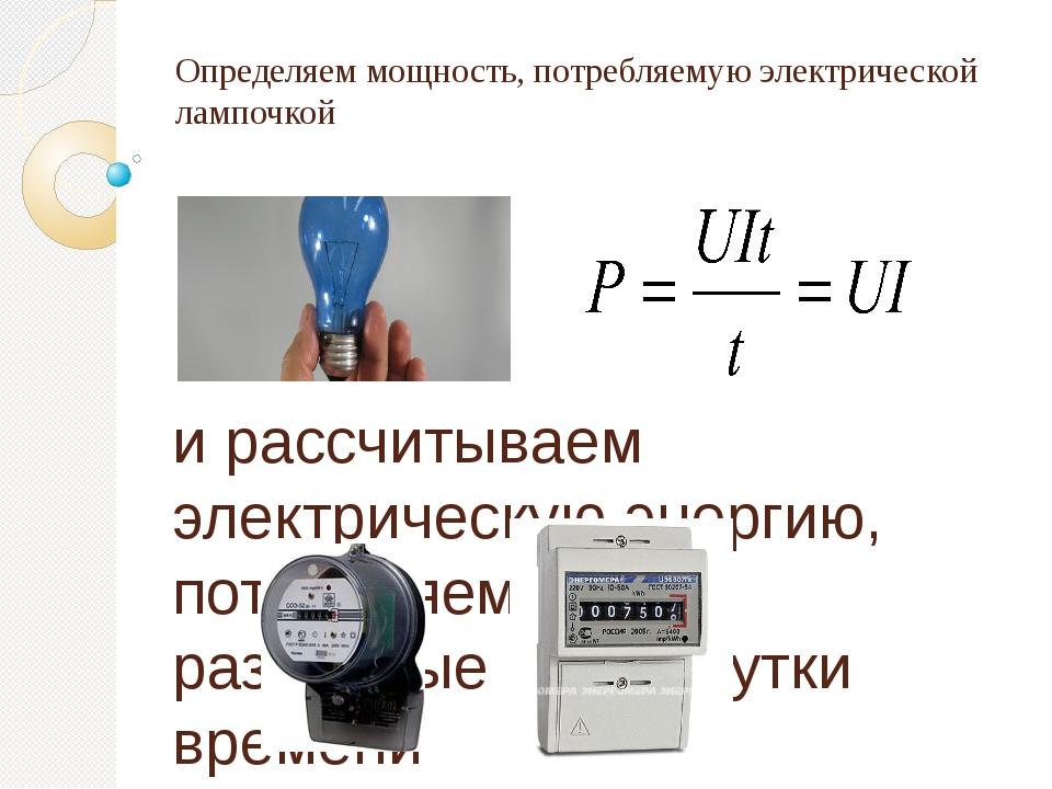 Определяем мощность, потребляемую электрической лампочкой и рассчитываем элек...