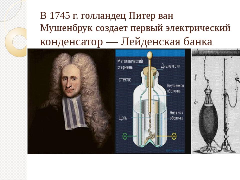 В1745г.голландецПитер ван Мушенбруксоздает первыйэлектрический конденса...