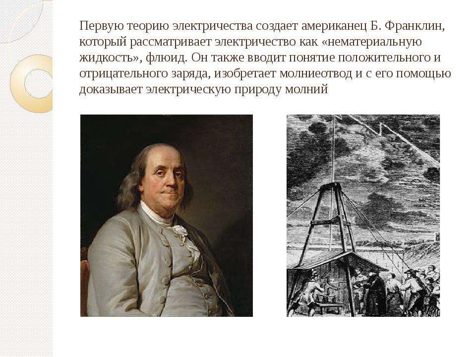 Первую теорию электричества создает американецБ. Франклин, который рассматри...