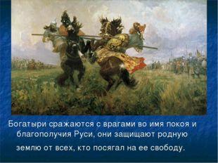 Богатыри сражаются с врагами во имя покоя и благополучия Руси, они защищают р