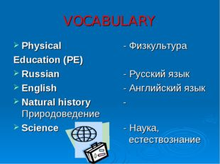 VOCABULARY Physical 			- Физкультура Education (PE) Russian			- Русский язык