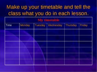 Make up your timetable and tell the class what you do in each lesson. My time