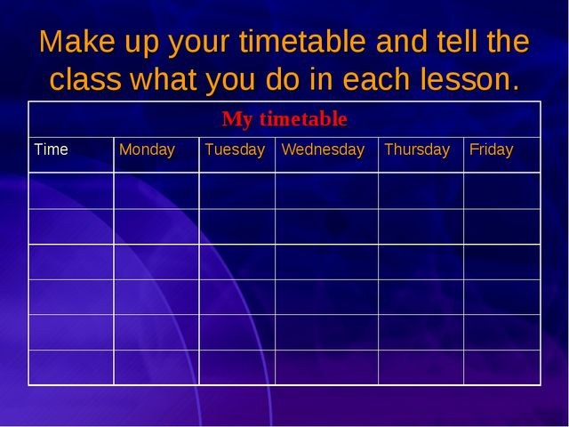 Make up your timetable and tell the class what you do in each lesson. My time...