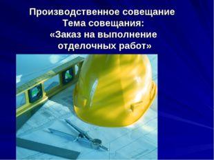 Производственное совещание Тема совещания: «Заказ на выполнение отделочных ра