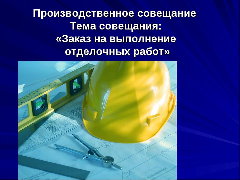 Производственное совещание Тема совещания: «Заказ на выполнение отделочных ра...
