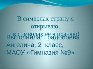 Выполнила: Градобоева Ангелина, 2 класс, МАОУ «Гимназия №9» В символах страну