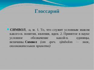 Глоссарий СИМВОЛ, -а, м. 1. То, что служит условным знаком какого-н. понятия,