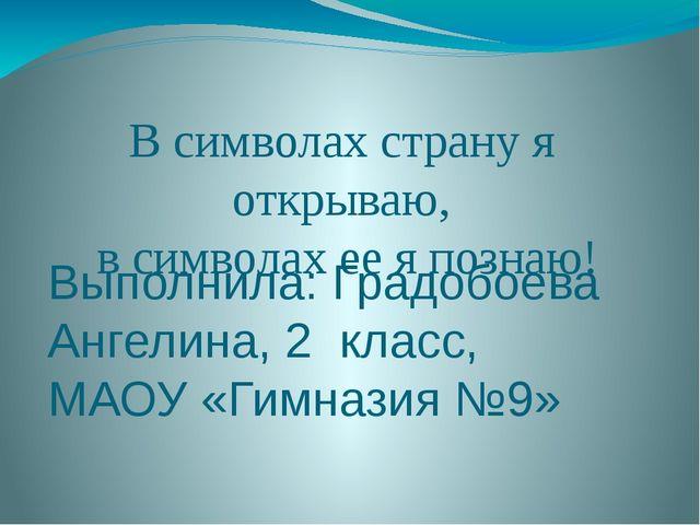 Выполнила: Градобоева Ангелина, 2 класс, МАОУ «Гимназия №9» В символах страну...