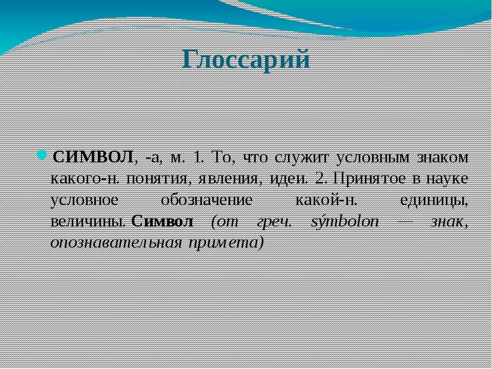 Глоссарий СИМВОЛ, -а, м. 1. То, что служит условным знаком какого-н. понятия,...