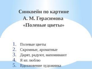 Синквейн по картине А. М. Герасимова «Полевые цветы» Полевые цветы Скромные,
