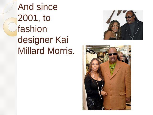 Аnd since 2001, to fashion designer Kai Millard Morris.