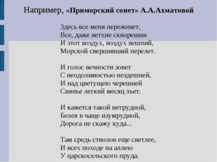 Например, «Приморский сонет» А.А.Ахматовой Здесь все меня переживет, Все, даж