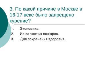 3. По какой причине в Москве в 16-17 веке было запрещено курение? 1.Экономик