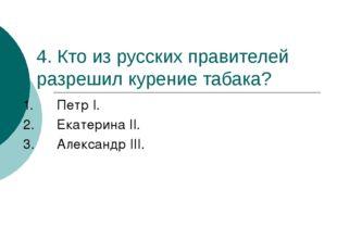 4. Кто из русских правителей разрешил курение табака? 1.Петр I. 2.Екатерина