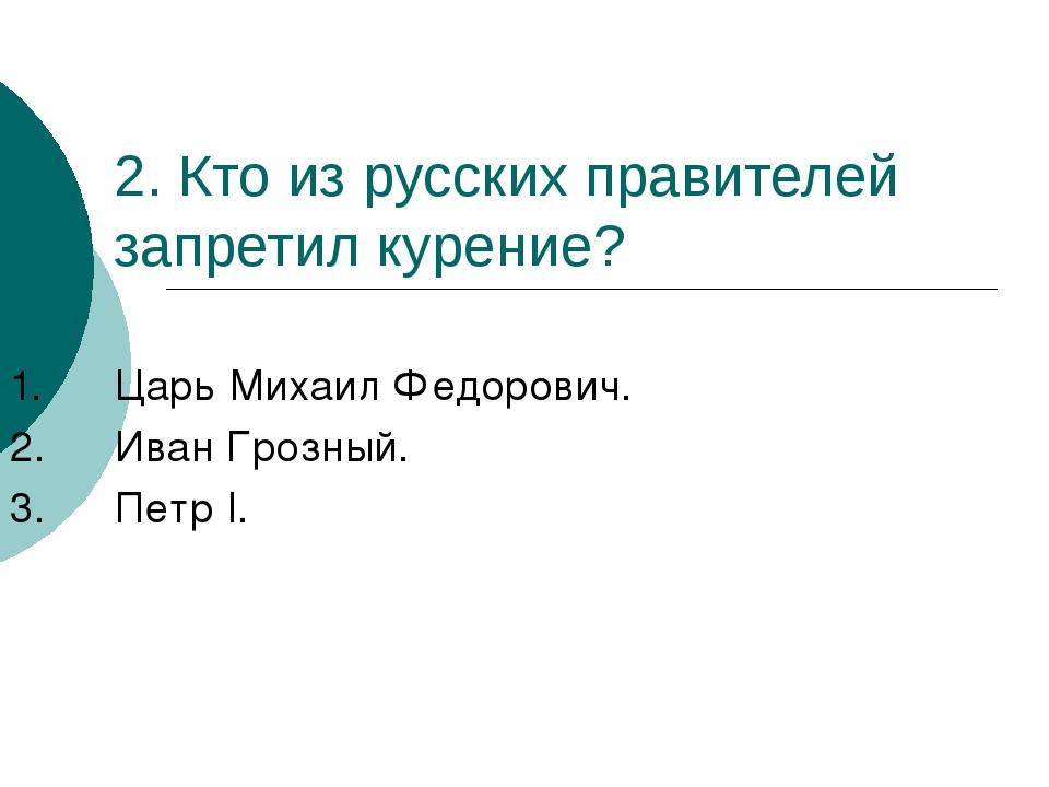 2. Кто из русских правителей запретил курение? 1.Царь Михаил Федорович. 2.И...