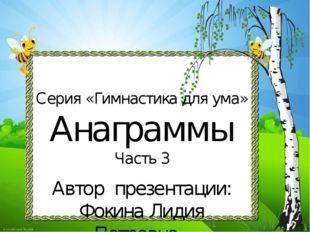 Серия «Гимнастика для ума» Анаграммы Часть 3 Автор презентации: Фокина Лидия