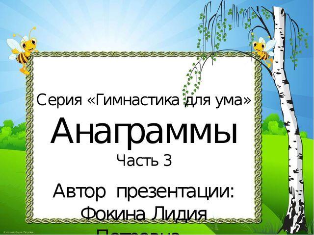 Серия «Гимнастика для ума» Анаграммы Часть 3 Автор презентации: Фокина Лидия...