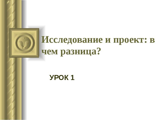 Исследование и проект: в чем разница? УРОК 1