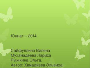 Юннат – 2014. Сайфуллина Вилена Мухамадеева Лариса Рыжкина Ольга. Автор: Хама