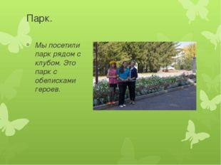 Парк. Мы посетили парк рядом с клубом. Это парк с обелисками героев.