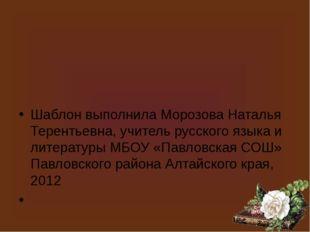Шаблон выполнила Морозова Наталья Терентьевна, учитель русского языка и литер